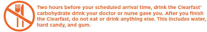 Two hours before your scheduled arrival time, drink the Clearfast® carbohydrate drink your doctor or nurse gave you. After you finish the Clearfast, do not eat or drink anything else. This includes water, hard candy, and gum.