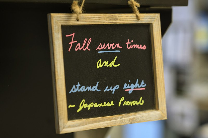 Fall seven times and stand up eight -Japanese Proverb